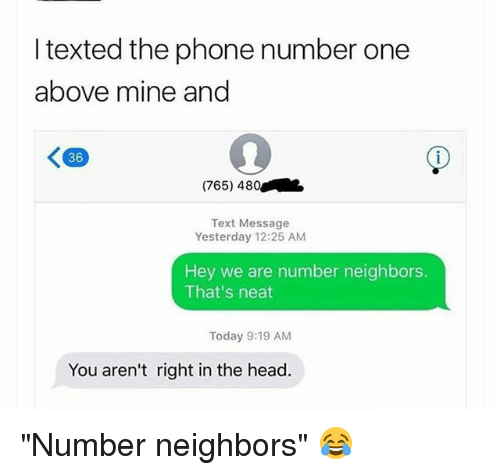"Funny, Head, and Phone: I texted the phone number one  above mine and  K90  36  (765) 480  Text Message  Yesterday 12:25 AM  Hey we are number neighbors.  That's neat  Today 9:19 AM  You aren't right in the head. ""Number neighbors"" 😂"
