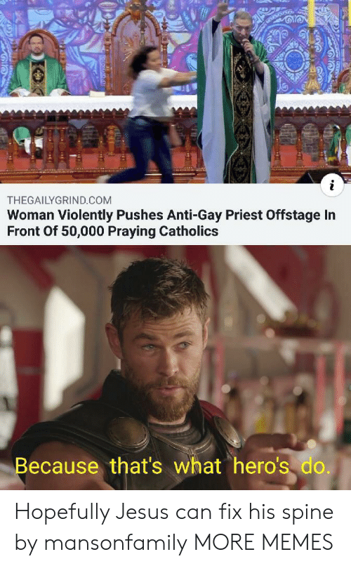 Dank, Jesus, and Memes: i  THEGAILYGRIND.COM  Woman Violently Pushes Anti-Gay Priest Offstage In  Front Of 50,000 Praying Catholics  Because that's what hero's do. Hopefully Jesus can fix his spine by mansonfamily MORE MEMES
