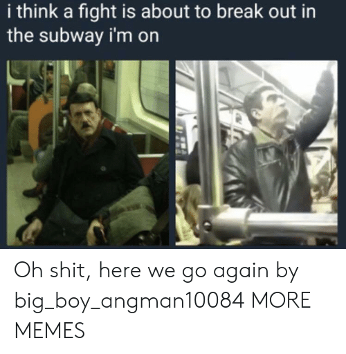 Big Boy: i think a fight is about to break out in  the subway i'm on Oh shit, here we go again by big_boy_angman10084 MORE MEMES