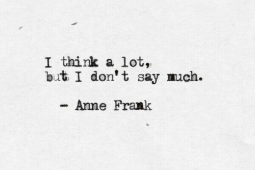 Anne Frank, Don, and Think: I think a lot,  but I don' t say much.  Anne Frank