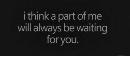 A Part Of Me: i think a part of me  will alwavs be waiting  for you.