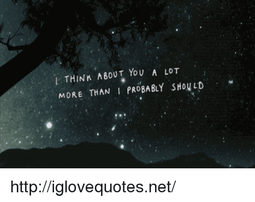 Http, Net, and Think: I THINK ABOUT YoU A LOT  MORE THAN I PROBABLY SHoULD http://iglovequotes.net/