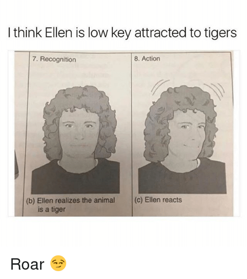 Funny, Low Key, and Animal: I think Ellen is low key attracted to tigers  7. Recognition  8. Action  (b) Ellen realizes the animal (c) Ellen reacts  is a tiger Roar 😏