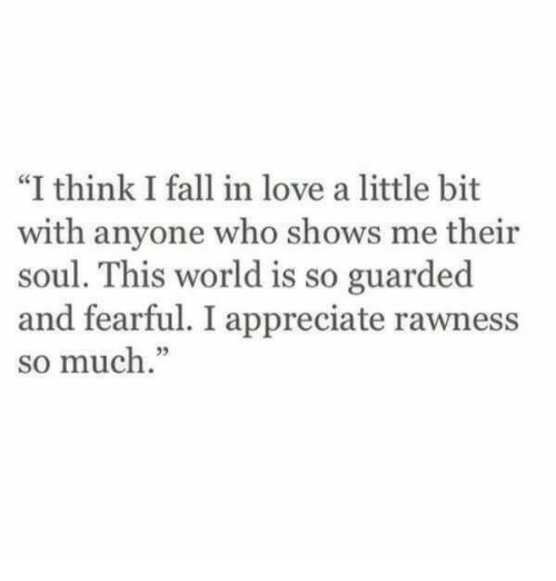 """Fearful: """"I think I fall in love a little bit  with anyone who shows me their  soul. This world is so guarded  and fearful. I appreciate rawness  so much."""""""