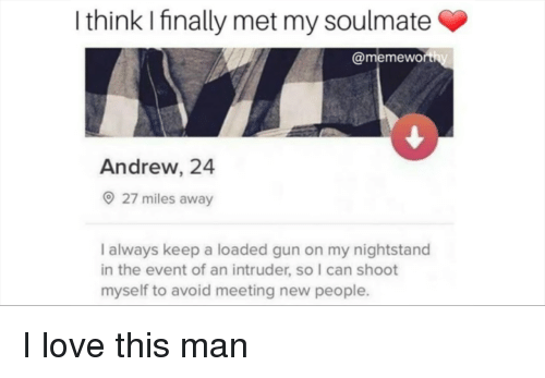 nightstand: I think I finally met my soulmate  @memewo  Andrew, 24  27 miles away  I always keep a loaded gun on my nightstand  in the event of an intruder, so I can shoot  myself to avoid meeting new people. I love this man