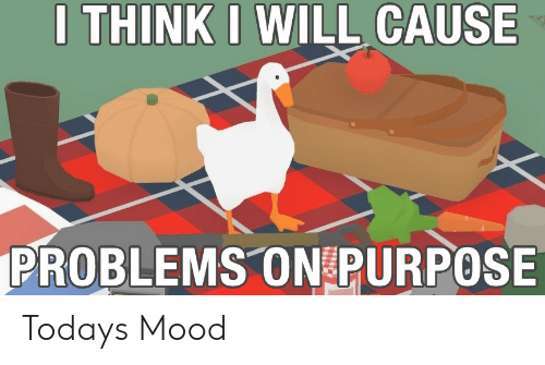 Mood, Will, and Think: I THINK I WILL CAUSE  PROBLEMS ON PURPOSE Todays Mood
