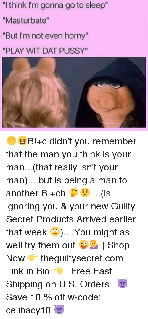 """Hornyness: """"I think I'm gonna go to sleep""""  """"Masturbate""""  """"But I'm not even horny""""  """"PLAY WIT DAT PUSSY"""" 😔😆B!+c didn't you remember that the man you think is your man...(that really isn't your man)....but is being a man to another B!+ch 🤔😧 ...(is ignoring you & your new Guilty Secret Products Arrived earlier that week 🙄)....You might as well try them out 😜💁 