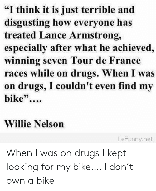 """Drugs, Tour De France, and France: """"I think it is just terrible and  disgusting how everyone has  treated Lance Armstrong,  especially after what he achieved,  winning seven Tour de France  races while on drugs. When I was  on drugs, I couldn't even find my  bike""""  Willie Nelson  LeFunny.net When I was on drugs I kept looking for my bike…. I don't own a bike"""