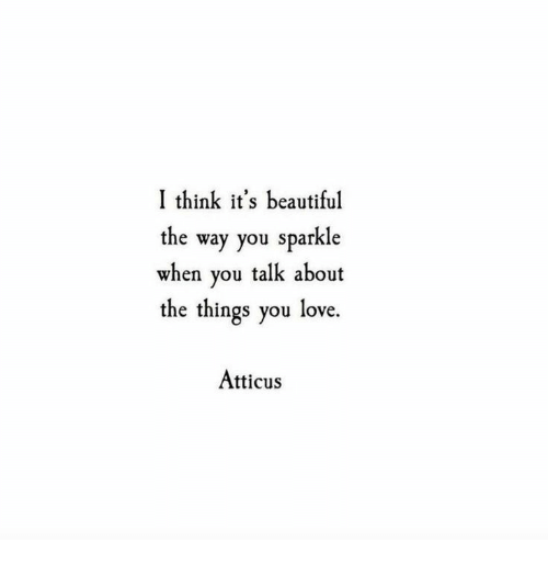 Beautiful, Love, and Think: I think it's beautiful  the way you sparkle  when you talk about  the things you love.  Atticus