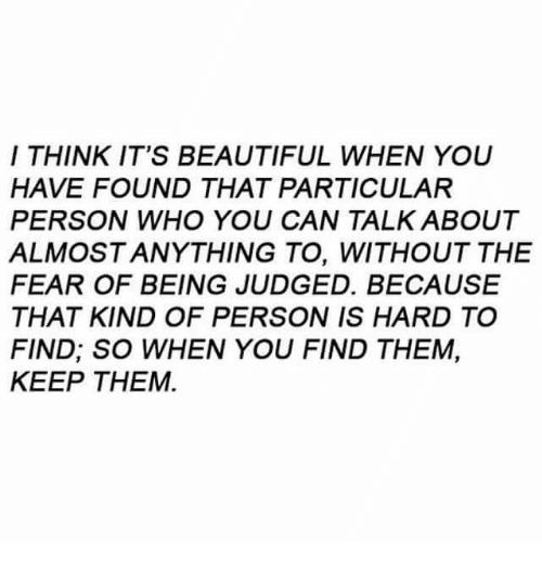 beautifull: I THINK IT'S BEAUTIFUL WHEN YOU  HAVE FOUND THAT PARTICULAR  PERSON WHO YOU CAN TALK ABOUT  ALMOSTANYTHING TO, WITHOUT THE  FEAR OF BEING JUDGED. BECAUSE  THAT KIND OF PERSON IS HARD TO  FIND; SO WHEN YOU FIND THEM,  KEEP THEM