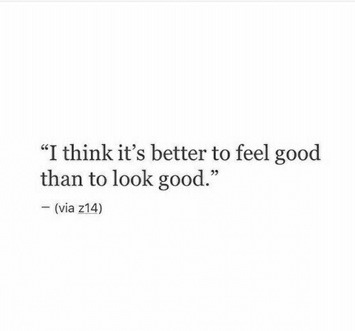"Good, Via, and Think: ""I think it's better to feel good  than to look good.""  - (via z14)"