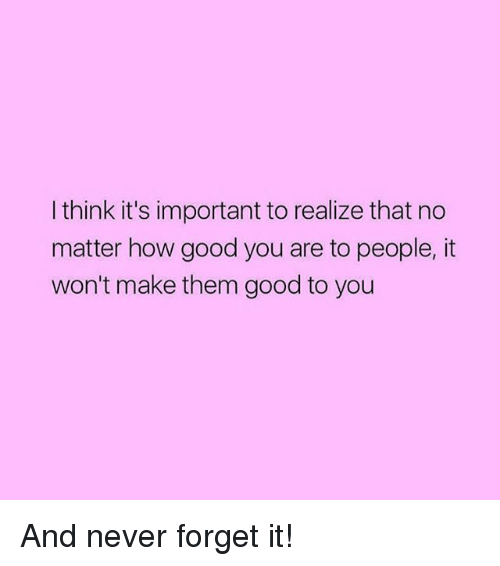forgeted: I think it's important to realize that no  matter how good you are to people, it  won't make them good to you And never forget it!