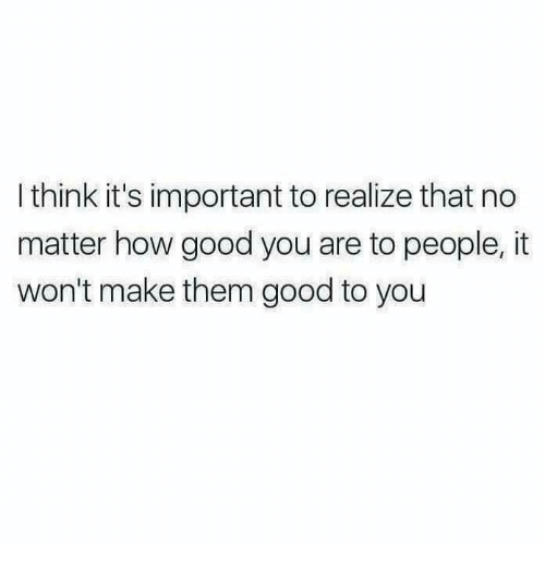 Memes, Good, and 🤖: I think it's important to realize that no  matter how good you are to people, it  won't make them good to you