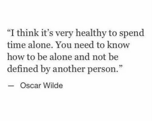 """defined: """"I think it's very healthy to spend  time alone. You need to know  how to be alone and not be  defined by another person.  Oscar Wilde  3"""