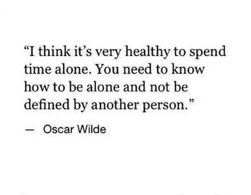 """defined: """"I think it's very healthy to spend  time alone. You need to know  how to be alone and not be  defined by another person.""""  Oscar Wilde"""