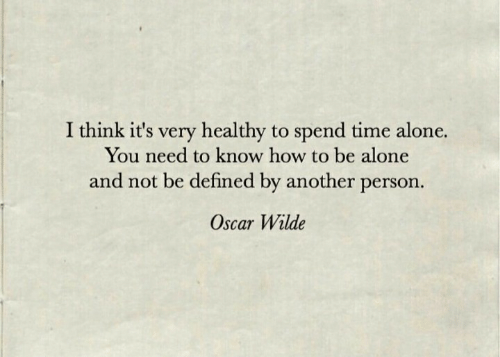 defined: I think it's very healthy to spend time alone.  You need to know how to be alone  and not be defined by another person.  Oscar Wilde