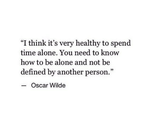 """defined: """"I think it's very healthy to spend  time alone. You need to know  how to be alone and not be  defined by another person.""""  - c  Oscar Wilde"""
