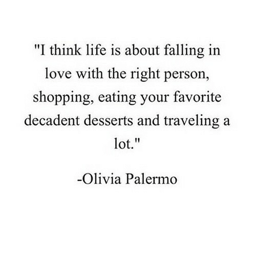 """Life, Love, and Shopping: """"I think life is about falling in  love with the right person,  shopping, eating your favorite  decadent desserts and traveling a  lot.""""  Olivia Palermo"""
