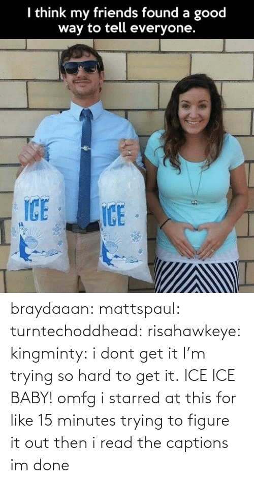 Friends, Target, and Tumblr: I think my friends found a good  way to tell everyone.  ICE  ICE braydaaan:  mattspaul:  turntechoddhead:  risahawkeye:  kingminty:  i dont get it   I'm trying so hard to get it.  ICE ICE BABY!  omfg i starred at this for like 15 minutes trying to figure it out then i read the captions im done