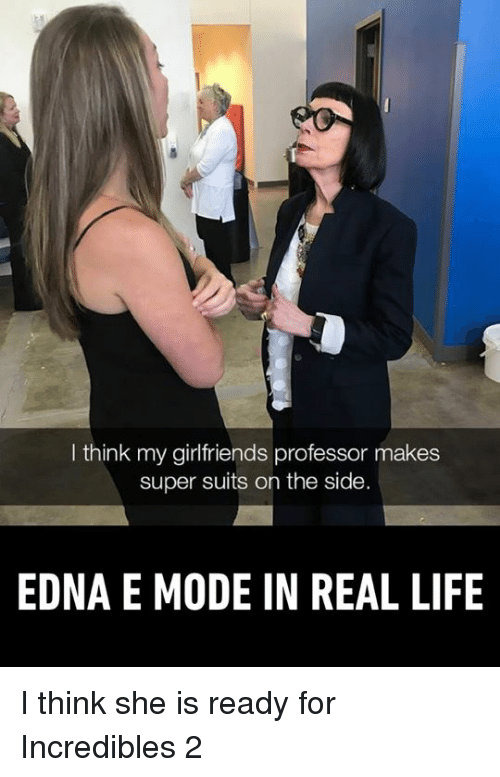 Dank, Life, and Incredibles 2: I think my girlfriends professor makes  super suits on the side.  EDNA E MODE IN REAL LIFE I think she is ready for Incredibles 2