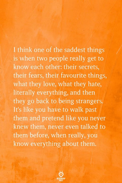 Love, Never, and Back: I think one of the saddest things  is when two people really get to  know each other: their secrets,  their fears, their favourite things,  what they love, what they hate,  literally everything, and then  they go back to being strangers.  It's like you have to walk past  them and pretend like you never  knew them, never even talked to  them before, when really, you  know everything about them.  RELATIONSHP  EES