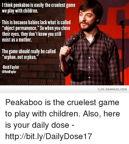 "Children, Memes, and The Game: I think peekaboo is easily the cruelest game  we play with children.  This is because babieslack what is called  ""object permanence."" So whenyou close  their eyes, they don't know you still  exist as a mother.  The game should really be called  ""orphan, not orphan.""  Reid Faylor  COReid Faylor  TLDR, DAMNL OLCOM Peakaboo is the cruelest game to play with children.