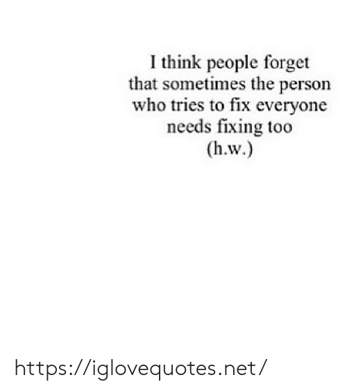 Net, Who, and Think: I think people forget  that sometimes the person  who tries to fix everyone  needs fixing too  (h.w.) https://iglovequotes.net/