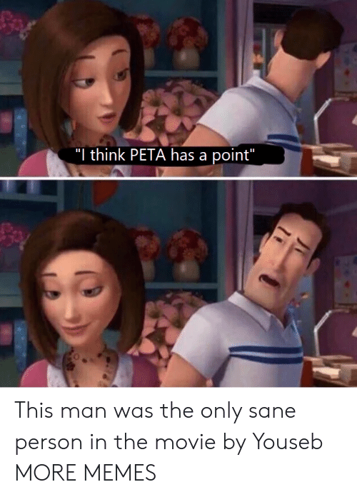 pia: I think PIA has a poin This man was the only sane person in the movie by Youseb MORE MEMES