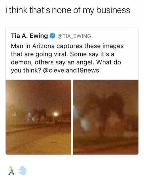 imags: i think that's none of my business  Tia A. Ewing  TIA EWING  Man in Arizona captures these images  that are going viral. Some say it's a  demon, others say an angel. What do  you think? @cleveland 19news 🏃💨