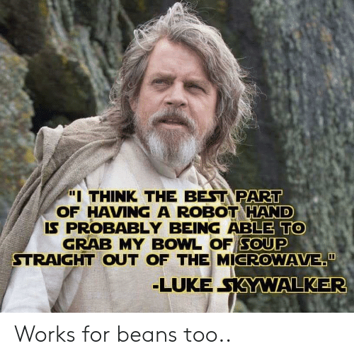 """Grab My: """"I THINK THE BEST PART  OF HAVING A ROBOT HAND  IS PROBABLY BEING ABLE TO  GRAB MY BOWL OF SOUP  STRAIGHT OUT OF THE MICROWAVE""""  LUKE SKYWALKER Works for beans too.."""