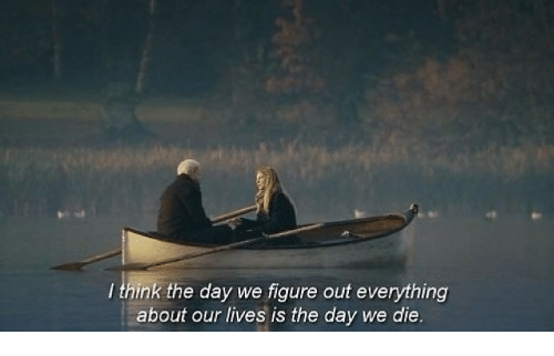 Day, Think, and Everything: I think the day we figure out everything  about our lives is the day we die.