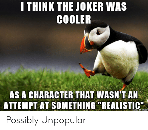 "realistic: I THINK THE JOKER WAS  COOLER  AS A CHARACTER THAT WASN'T AN  ATTEMPT AT SOMETHING ""REALISTIC  maoe on imgur Possibly Unpopular"