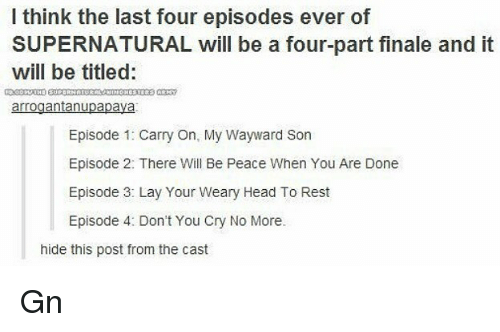 episode 3: I think the last four episodes ever of  SUPERNATURAL will be a four-part finale and it  will be titled:  arrogantanupapava  Episode 1: Carry On, My Wayward Son  Episode 2: There Will Be Peace When You Are Done  Episode 3: Lay Your Weary Head To Rest  Episode 4: Don't You Cry No More.  hide this post from the cast Gn