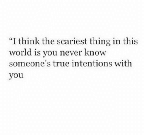 """you never know: """"I think the scariest thing in this  world  someone's true intentions with  you  is you never know"""