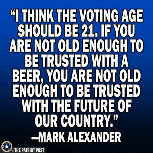 """patriot: """"I THINK  THE VOTING AGE  SHOULD BE 21, IF YOU  ARE NOT OLD ENOUGH TO  BE TRUSTED WITH A  BEER, YOU ARE NOT OLD  ENOUGH TO BE TRUSTED  WITH THE FUTURE OF  OUR COUNTRY""""  -MARK ALEXANDER  THE PATRIOT POST"""