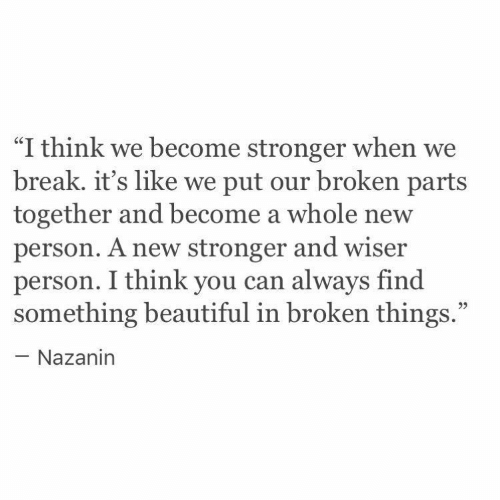 """Beautiful, Break, and Can: """"I think we become stronger when we  break. it's like we put our broken parts  together and become a whole new  person. A new stronger and wiser  person. I think you can always find  something beautiful in broken things.""""  - Nazanin"""