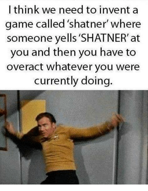 "Shatnered: I think we need to invent a  game called shatner"" where  someone yells 'SHATNER' at  you and then you have to  overact whatever you were  currently doing."