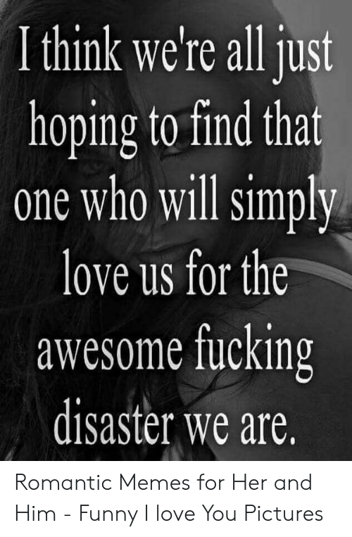 Romantic Memes: I think we're all just  hoping to find that  one who will simply  love us for the  awesome fucking  disaster we are. Romantic Memes for Her and Him - Funny I love You Pictures