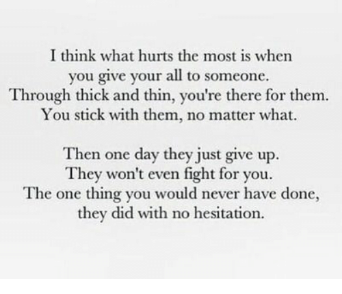 Just Give Up: I think what hurts the most is when  you give your all to someone.  Through thick and thin, you're there for them  You stick with them, no matter what.  Then one day they just give up.  They won't even fight for you.  The one thing you would never have done,  they did with no hesitation.