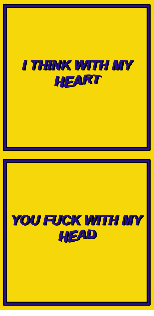 Heart You: I THINK WITHMY  HEART   YOU FUCK WITH MY  HEAD