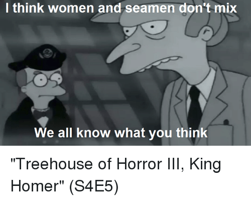 """Homerism: I think women and seamen don't mix  We all know what you thinlk """"Treehouse of Horror III, King Homer""""  (S4E5)"""