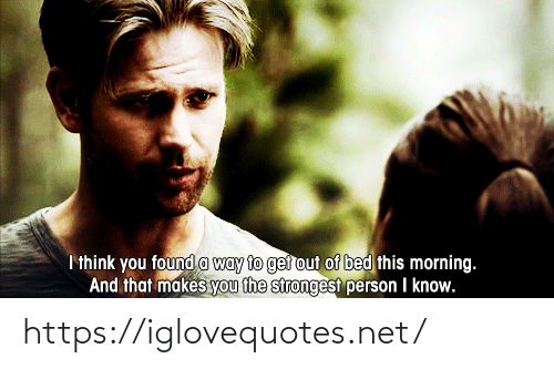 Net, Think, and You: I think you found a way to ger out of bed this morning.  And that makes you the strongest person I know. https://iglovequotes.net/