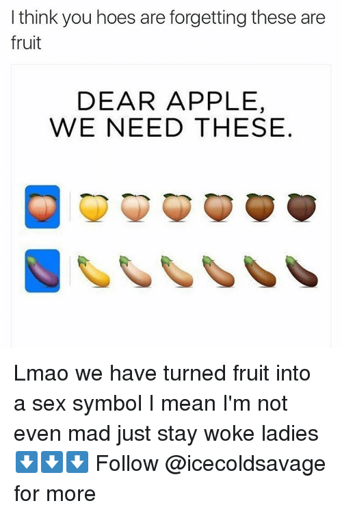 Appl: I think you hoes are forgetting these are  fruit  DEAR APPLE,  WE NEED THESE Lmao we have turned fruit into a sex symbol I mean I'm not even mad just stay woke ladies ⬇️⬇️⬇️ Follow @icecoldsavage for more
