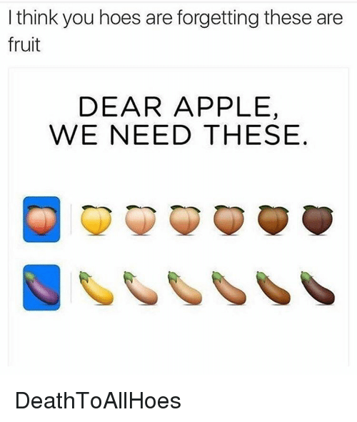 Appl: I think you hoes are forgetting these are  fruit  DEAR APPLE,  WE NEED THESE DeathToAllHoes