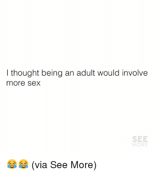 Being an Adult, Memes, and Sex: I thought being an adult would involve  more Sex  SEE  MORE 😂😂  (via See More)