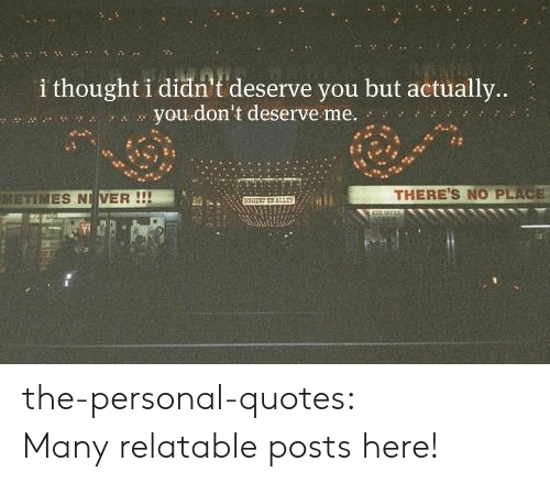 I Thought I Didn T Deserve You But Actually You Don T Deserve Me Metimes N Ver There S No Place The Personal Quotes Many Relatable Posts Here Target Meme On Awwmemes Com