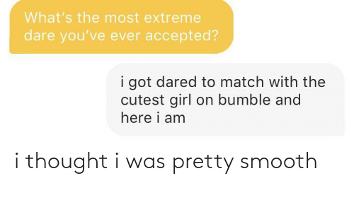 Smooth: i thought i was pretty smooth
