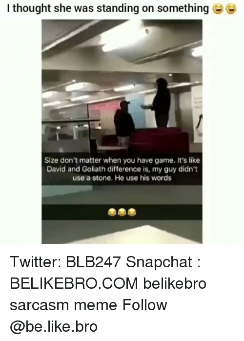 goliath: I thought she was standing on something  Size don't matter when you have game. It's like  David and Goliath difference is, my guy didn't  use a stone. He use his words Twitter: BLB247 Snapchat : BELIKEBRO.COM belikebro sarcasm meme Follow @be.like.bro