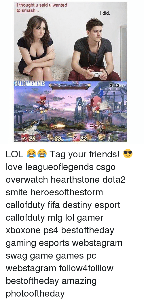 Destiny, Fifa, and Friends: I thought u said u wanted  to smash  OALLGAMEMEMES  26  22  I did  2:42:96 LOL 😂😂 Tag your friends! 😎 love leagueoflegends csgo overwatch hearthstone dota2 smite heroesofthestorm callofduty fifa destiny esport callofduty mlg lol gamer xboxone ps4 bestoftheday gaming esports webstagram swag game games pc webstagram follow4folllow bestoftheday amazing photooftheday