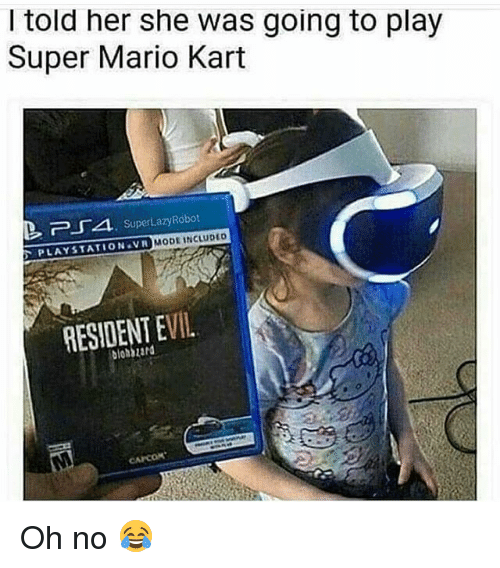 Funny, Mario Kart, and PlayStation: I told her she was going to play  Super Mario Kart  PLAYSTATION VR MODE INCLUDEO  RESIDENT EVIL  blohbzard Oh no 😂